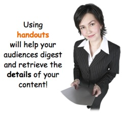 Using handouts will help your audiences digest and retrieve the details of your content
